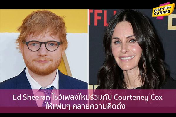Ed Sheeran โชว์เพลงใหม่ร่วมกับ Courteney Cox ให้แฟนๆ คลายความคิดถึง ข่าวบันเทิง แฟชั่น ไอที