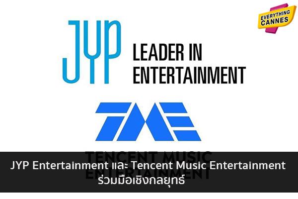 JYP Entertainment และ Tencent Music Entertainment ร่วมมือเชิงกลยุทธ์ ข่าวบันเทิง แฟชั่น ไอที